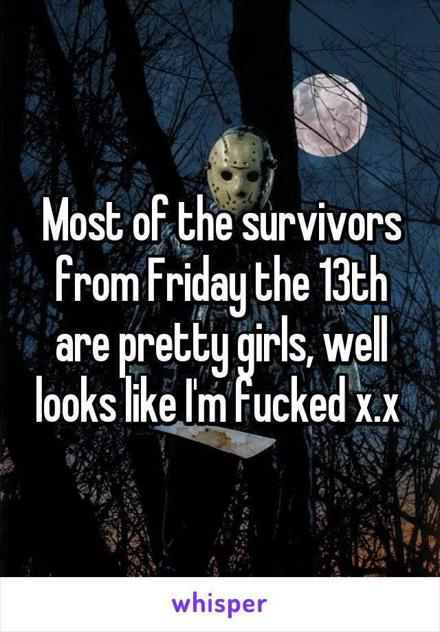 Most of the survivors from Friday the 13th are pretty girls, well looks like I'm fucked x.x