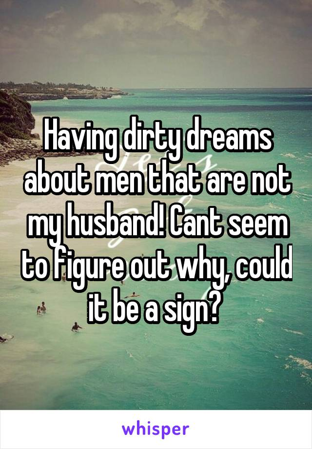 Having dirty dreams about men that are not my husband! Cant seem to figure out why, could it be a sign?