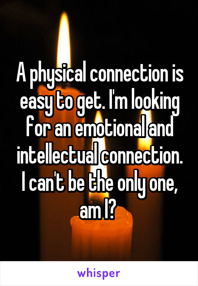 A physical connection is easy to get. I'm looking for an emotional and intellectual connection. I can't be the only one, am I?