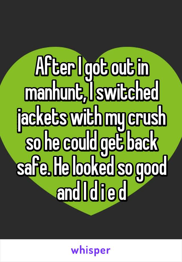 After I got out in manhunt, I switched jackets with my crush so he could get back safe. He looked so good and I d i e d