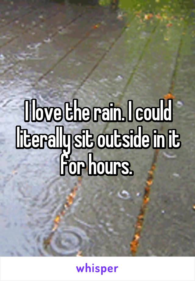 I love the rain. I could literally sit outside in it for hours.