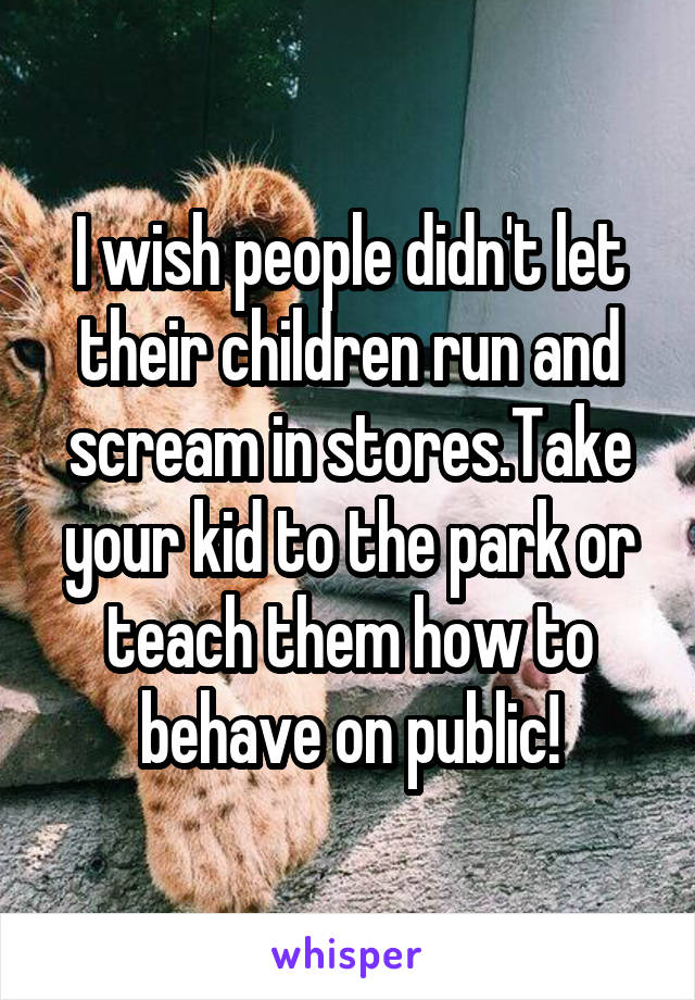 I wish people didn't let their children run and scream in stores.Take your kid to the park or teach them how to behave on public!