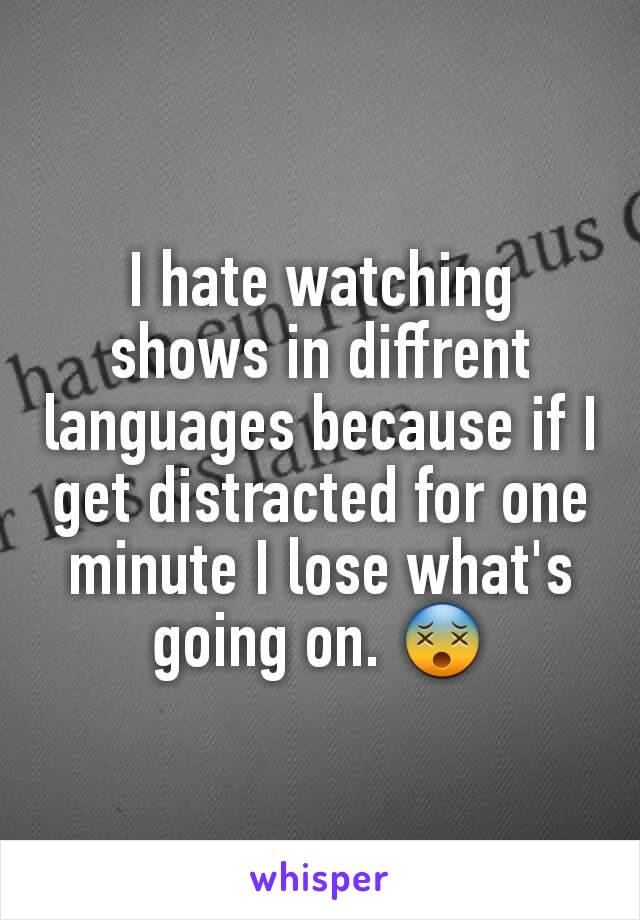 I hate watching shows in diffrent languages because if I get distracted for one minute I lose what's going on. 😵