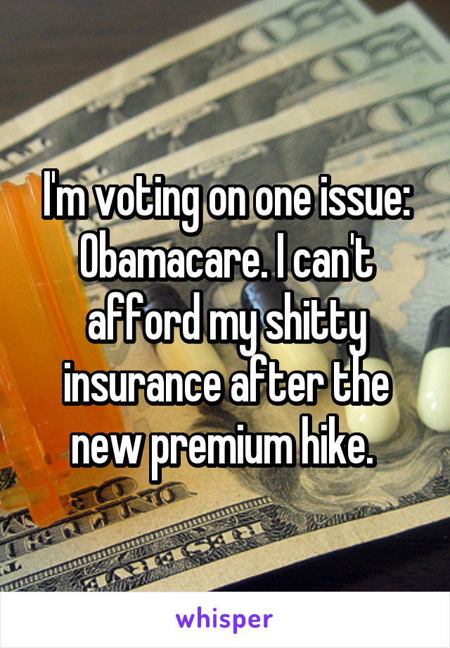 I'm voting on one issue: Obamacare. I can't afford my shitty insurance after the new premium hike.