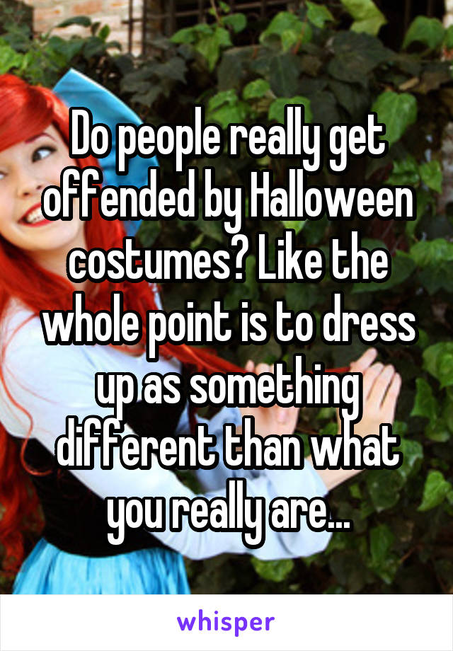 Do people really get offended by Halloween costumes? Like the whole point is to dress up as something different than what you really are...