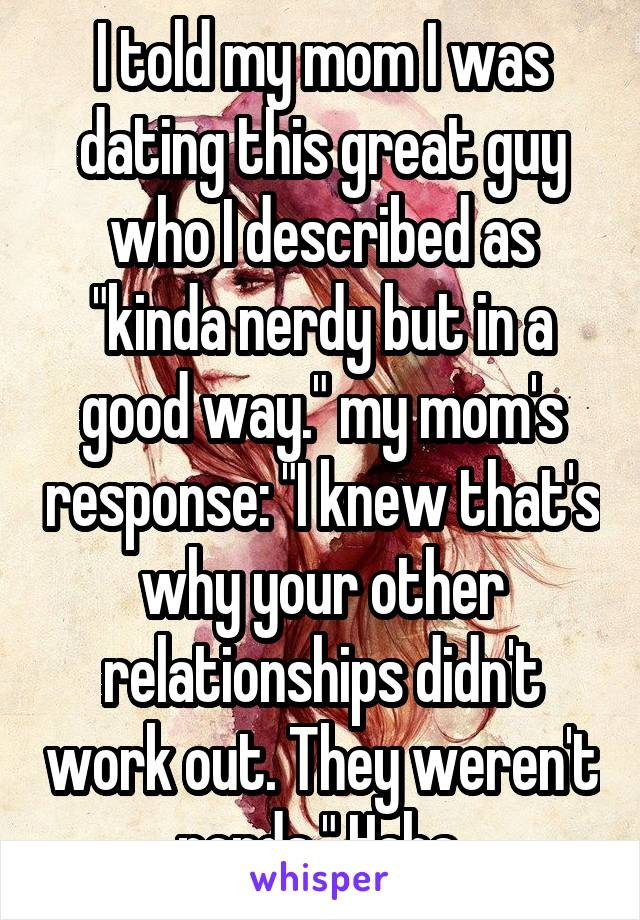 """I told my mom I was dating this great guy who I described as """"kinda nerdy but in a good way."""" my mom's response: """"I knew that's why your other relationships didn't work out. They weren't nerds."""" Haha."""