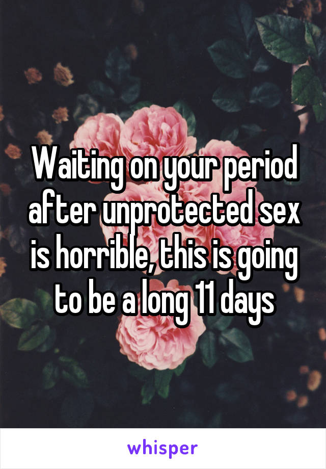 Waiting on your period after unprotected sex is horrible, this is going to be a long 11 days
