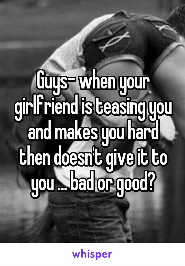 Guys- when your girlfriend is teasing you and makes you hard then doesn't give it to you ... bad or good?