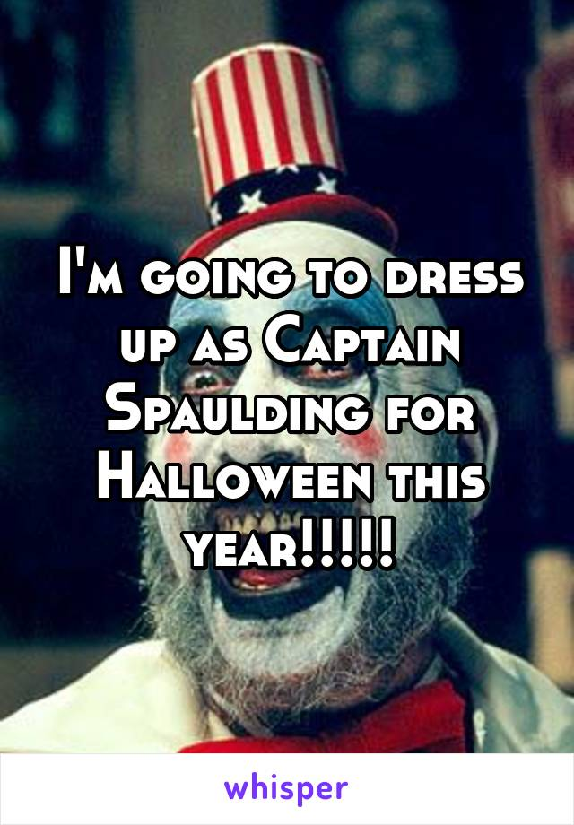 I'm going to dress up as Captain Spaulding for Halloween this year!!!!!