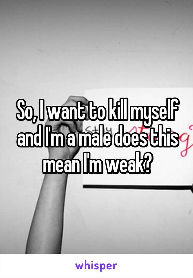 So, I want to kill myself and I'm a male does this mean I'm weak?