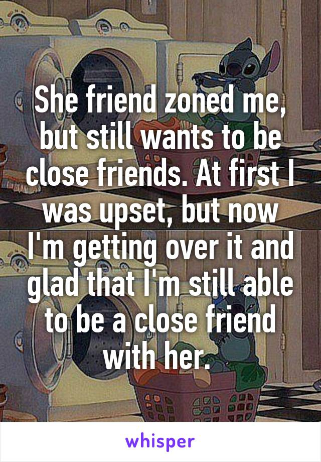 She friend zoned me, but still wants to be close friends. At first I was upset, but now I'm getting over it and glad that I'm still able to be a close friend with her.