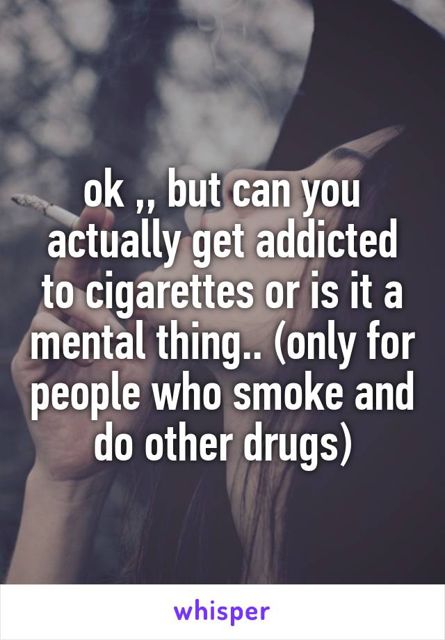 ok ,, but can you actually get addicted to cigarettes or is it a mental thing.. (only for people who smoke and do other drugs)