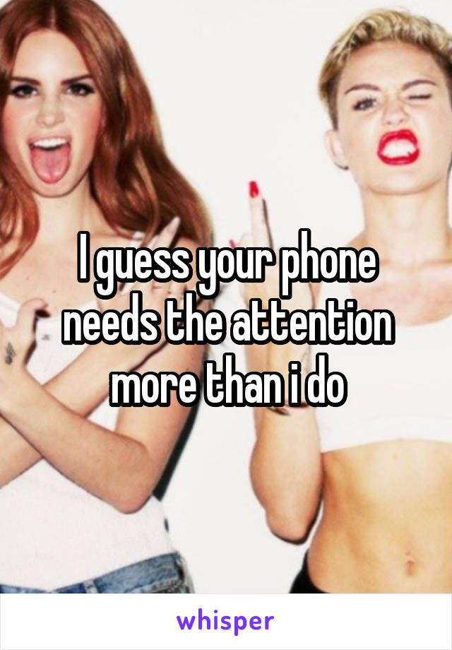 I guess your phone needs the attention more than i do