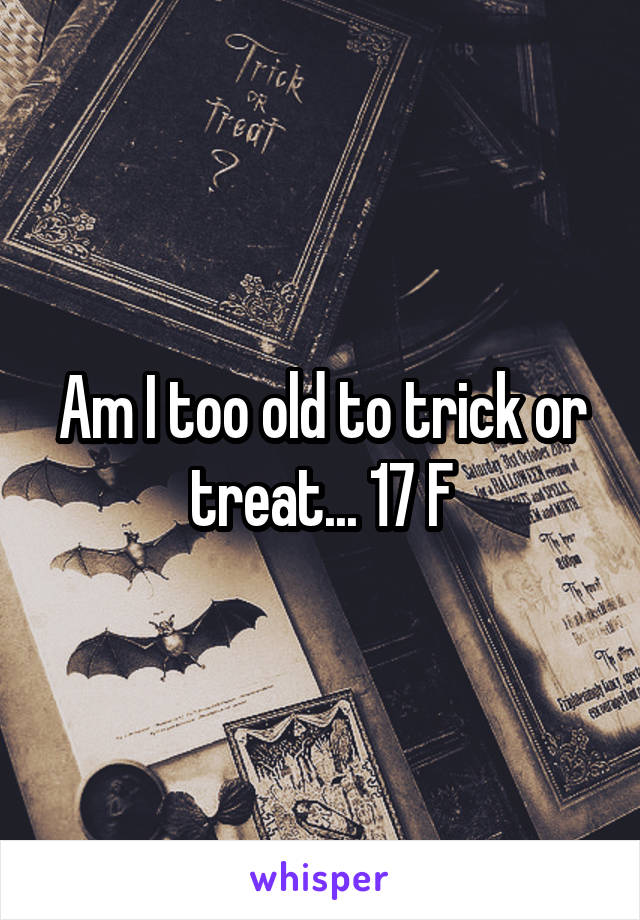 Am I too old to trick or treat... 17 F
