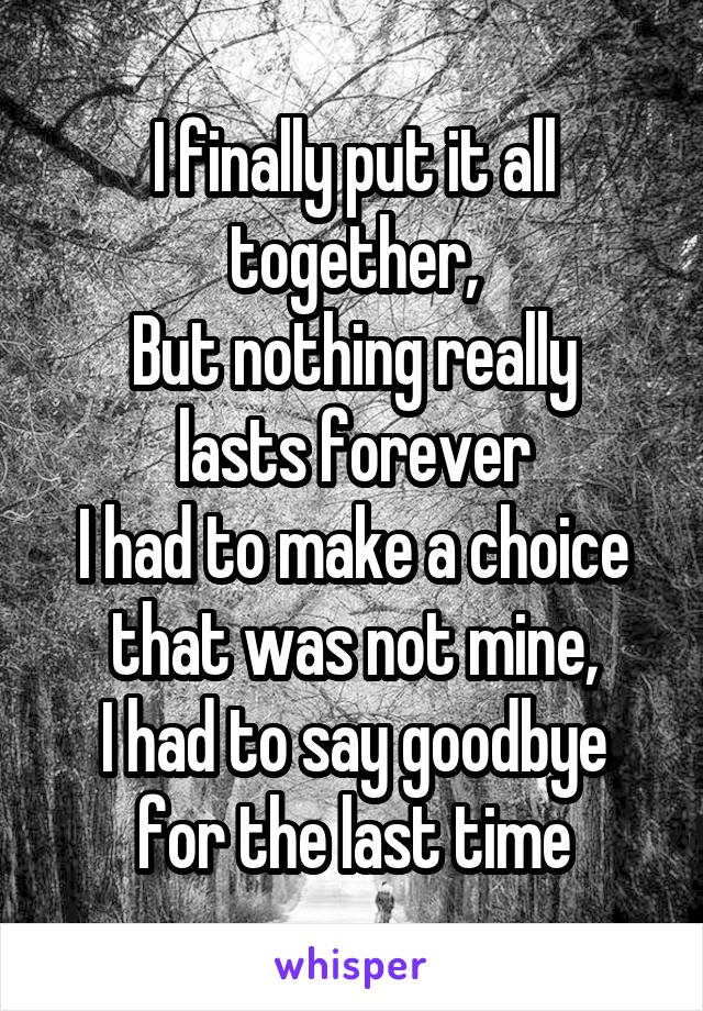 I finally put it all together, But nothing really lasts forever I had to make a choice that was not mine, I had to say goodbye for the last time