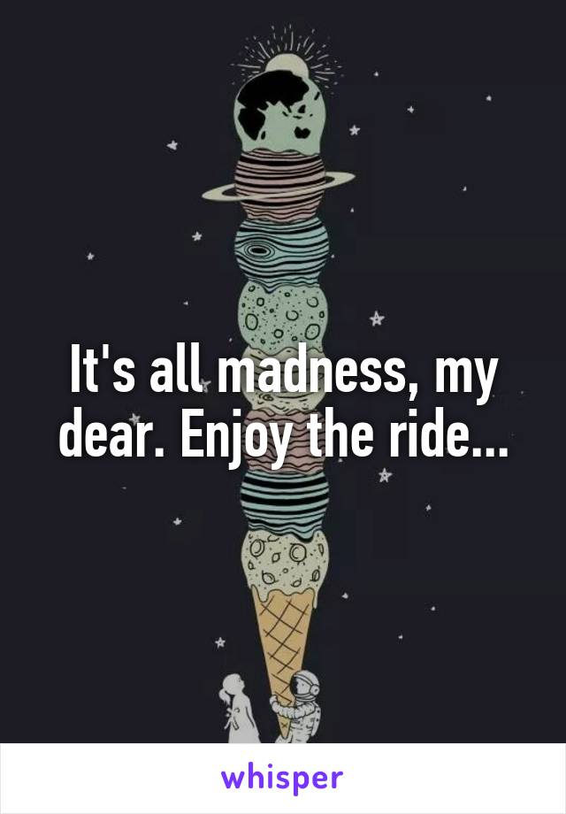 It's all madness, my dear. Enjoy the ride...