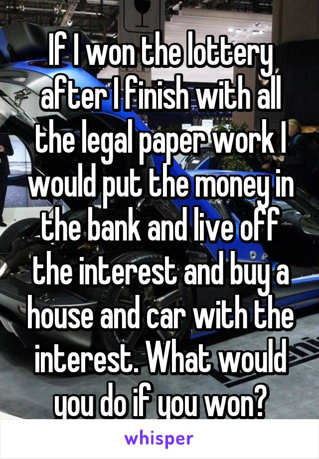 If I won the lottery after I finish with all the legal paper work I would put the money in the bank and live off the interest and buy a house and car with the interest. What would you do if you won?
