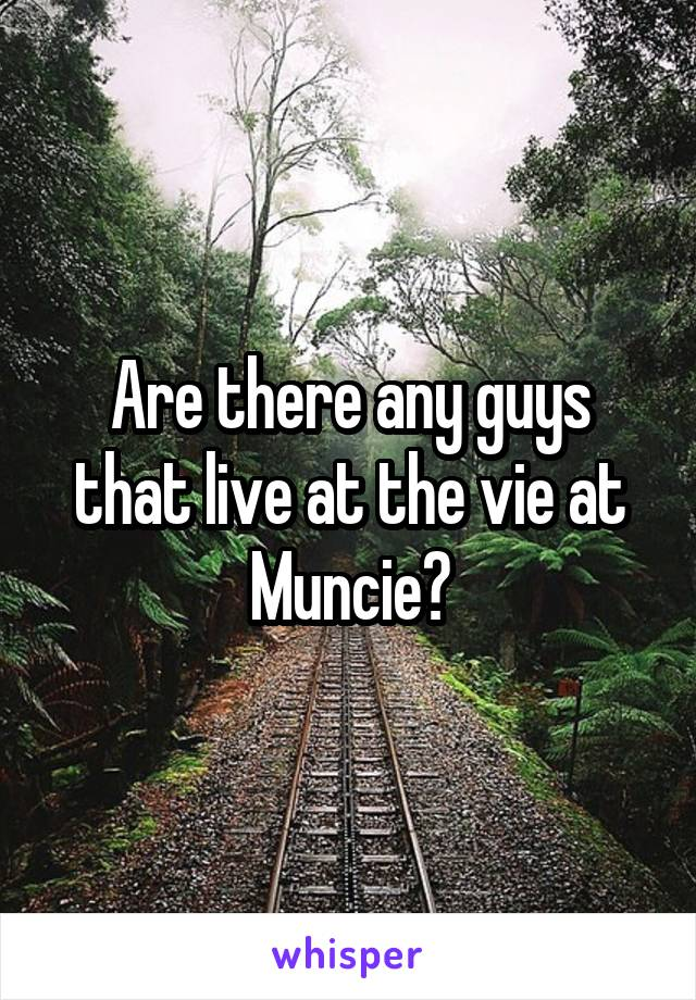 Are there any guys that live at the vie at Muncie?