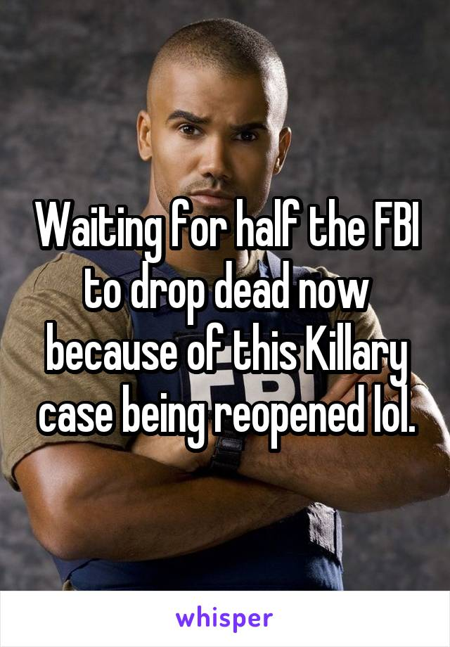 Waiting for half the FBI to drop dead now because of this Killary case being reopened lol.