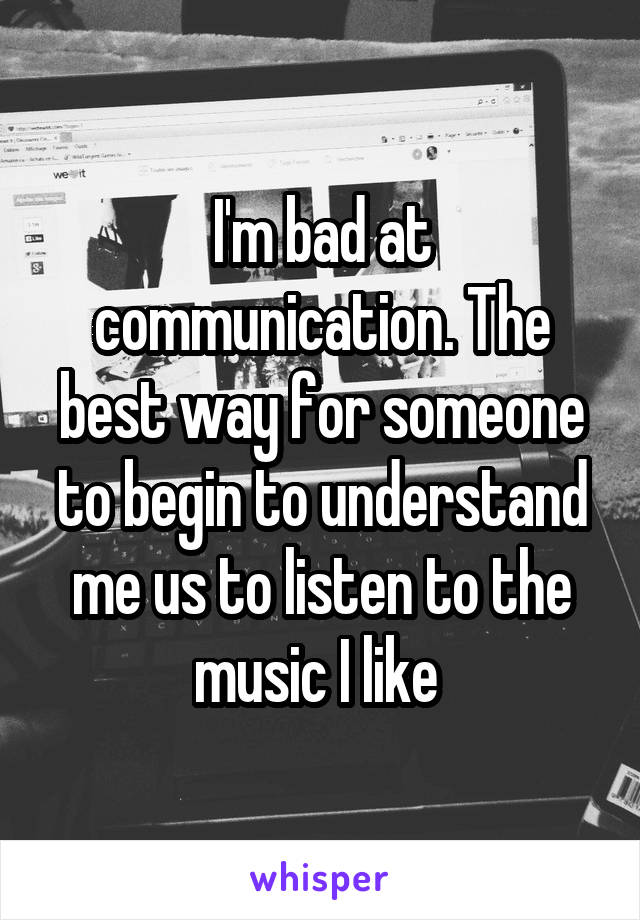 I'm bad at communication. The best way for someone to begin to understand me us to listen to the music I like