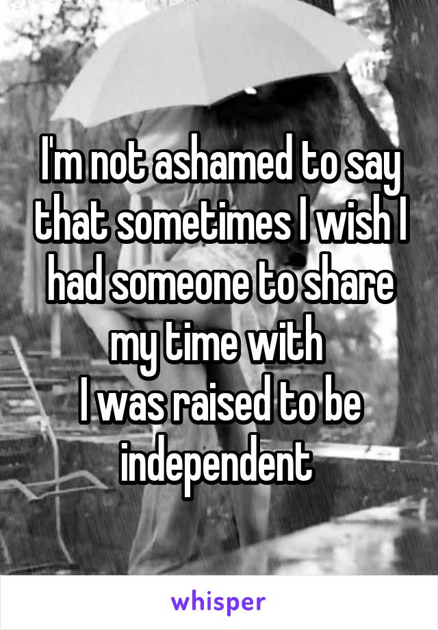 I'm not ashamed to say that sometimes I wish I had someone to share my time with  I was raised to be independent