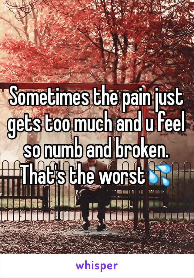 Sometimes the pain just gets too much and u feel so numb and broken. That's the worst💦