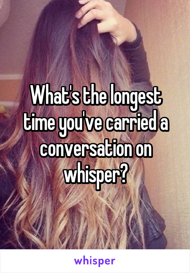 What's the longest time you've carried a conversation on whisper?