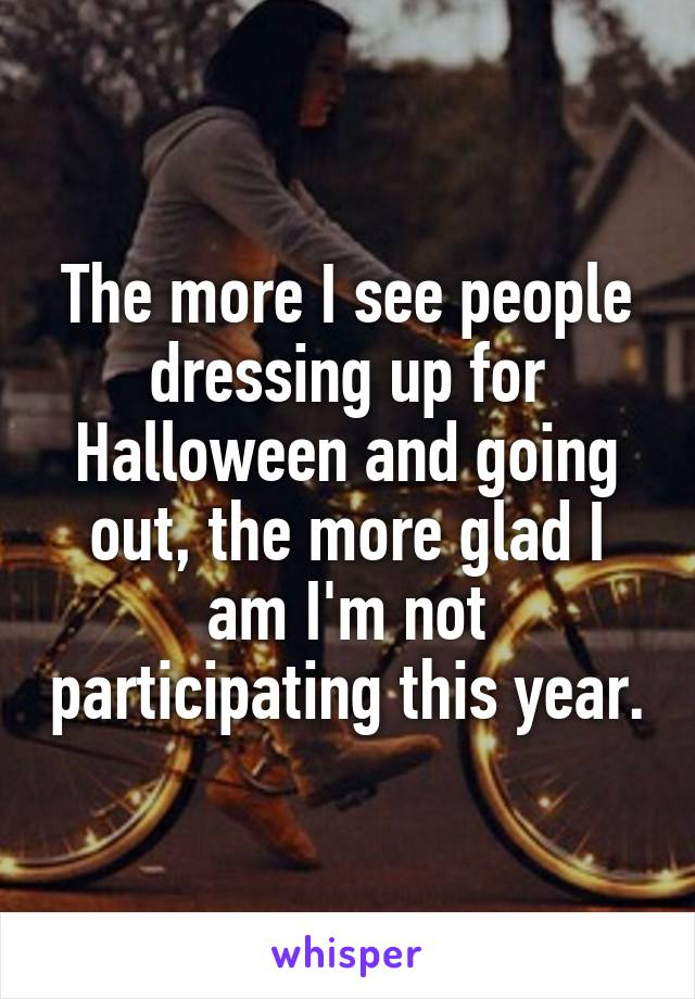 The more I see people dressing up for Halloween and going out, the more glad I am I'm not participating this year.