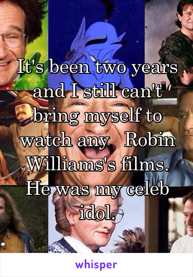 It's been two years and I still can't bring myself to watch any   Robin Williams's films. He was my celeb idol.