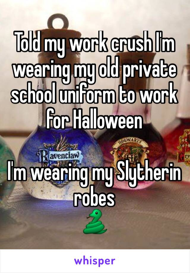 Told my work crush I'm wearing my old private school uniform to work for Halloween  I'm wearing my Slytherin robes 🐍