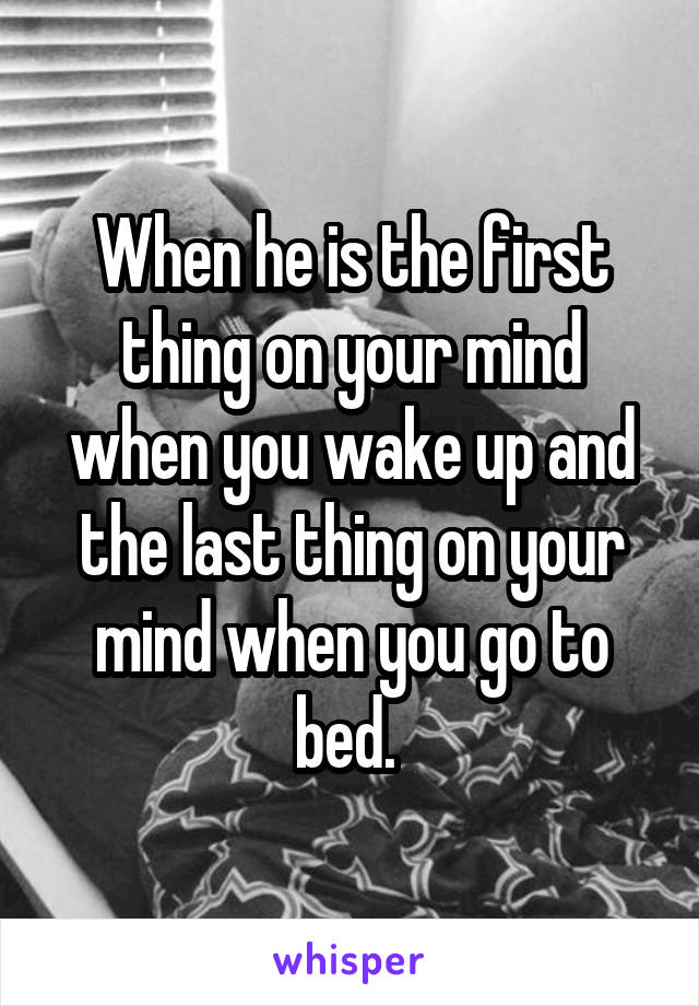 When he is the first thing on your mind when you wake up and the last thing on your mind when you go to bed.