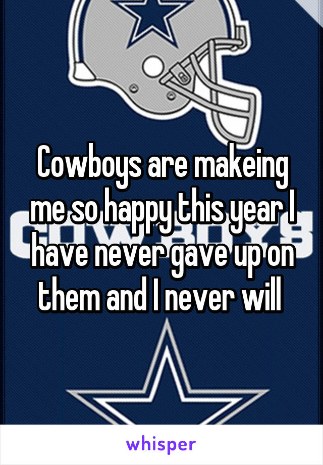 Cowboys are makeing me so happy this year I have never gave up on them and I never will