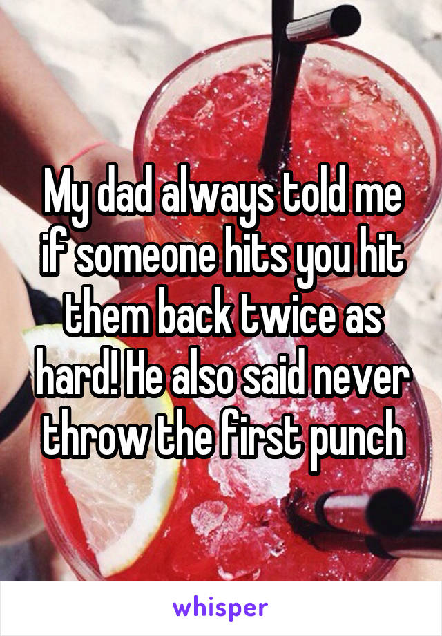 My dad always told me if someone hits you hit them back twice as hard! He also said never throw the first punch
