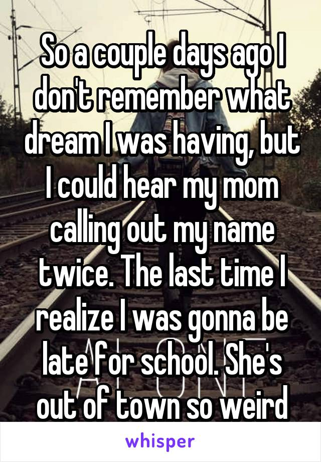 So a couple days ago I don't remember what dream I was having, but I could hear my mom calling out my name twice. The last time I realize I was gonna be late for school. She's out of town so weird