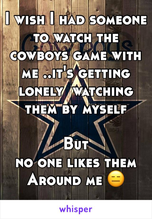 I wish I had someone to watch the cowboys game with me ..it's getting lonely  watching them by myself  But  no one likes them  Around me 😑