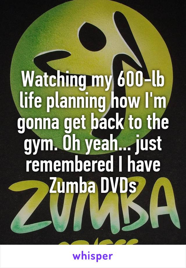 Watching my 600-lb life planning how I'm gonna get back to the gym. Oh yeah... just remembered I have Zumba DVDs