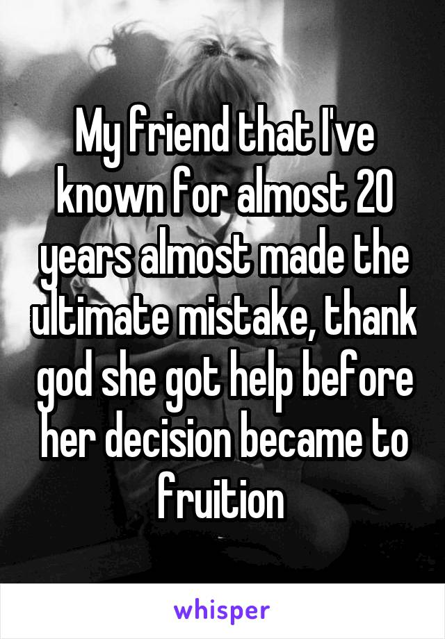 My friend that I've known for almost 20 years almost made the ultimate mistake, thank god she got help before her decision became to fruition