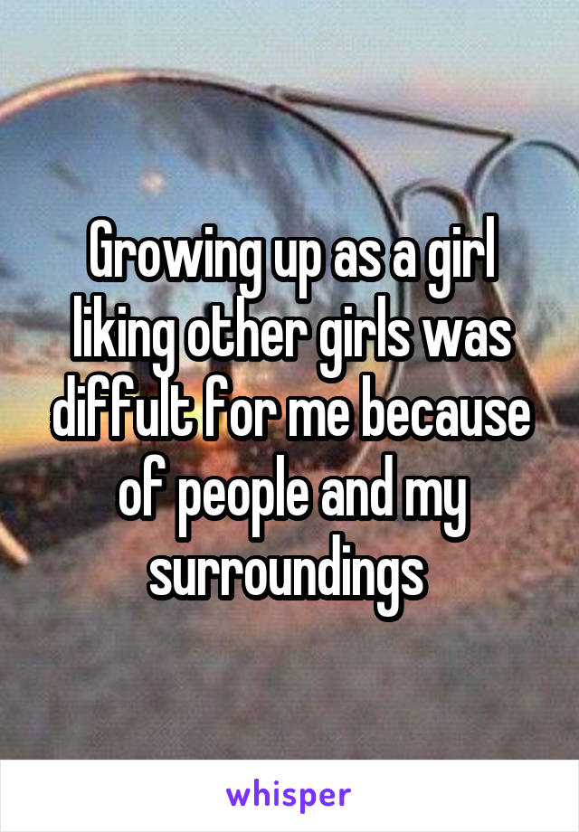Growing up as a girl liking other girls was diffult for me because of people and my surroundings