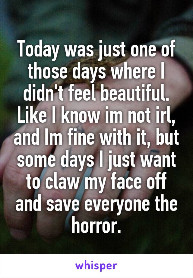Today was just one of those days where I didn't feel beautiful. Like I know im not irl, and Im fine with it, but some days I just want to claw my face off and save everyone the horror.