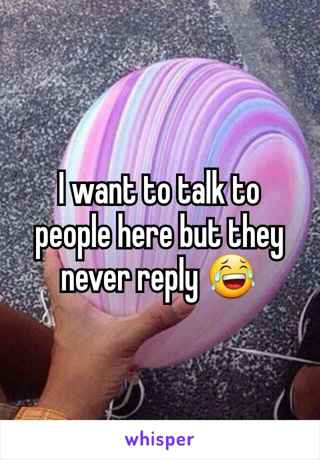 I want to talk to people here but they never reply 😂