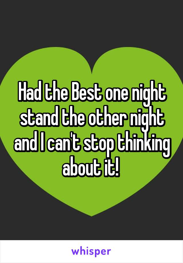 Had the Best one night stand the other night and I can't stop thinking about it!