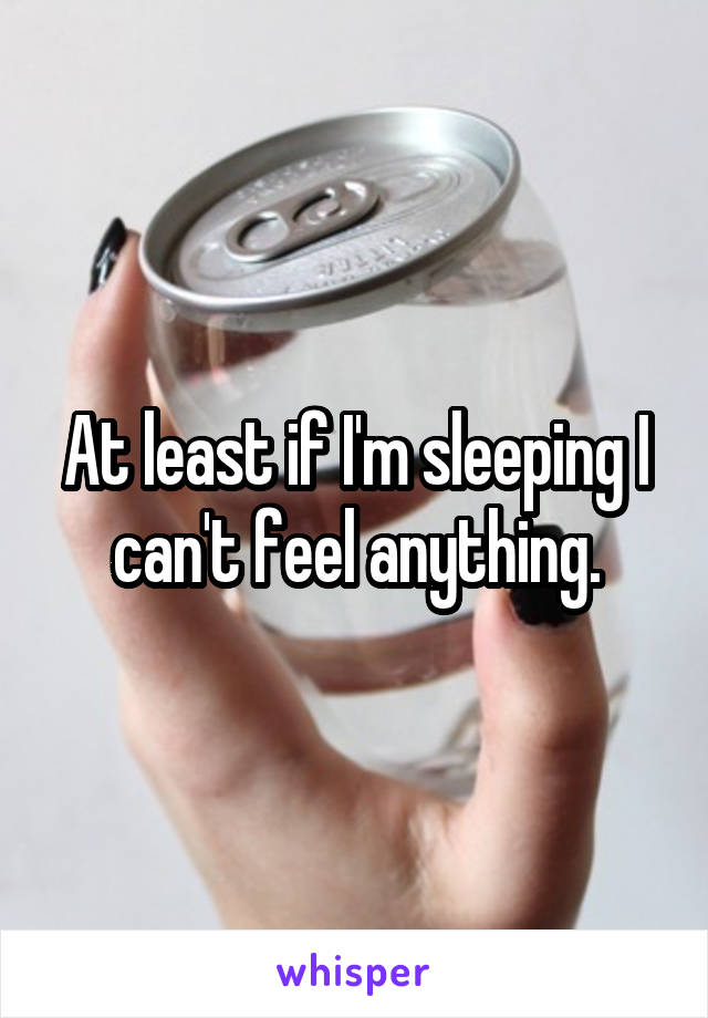 At least if I'm sleeping I can't feel anything.
