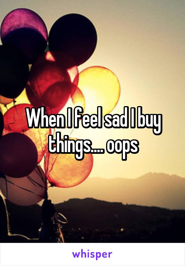 When I feel sad I buy things.... oops