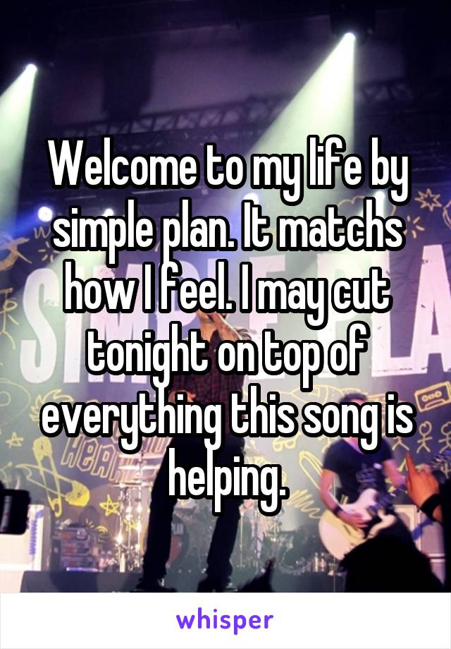 Welcome to my life by simple plan. It matchs how I feel. I may cut tonight on top of everything this song is helping.
