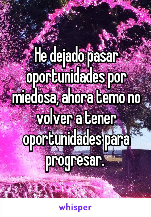 He dejado pasar oportunidades por miedosa, ahora temo no volver a tener oportunidades para progresar.