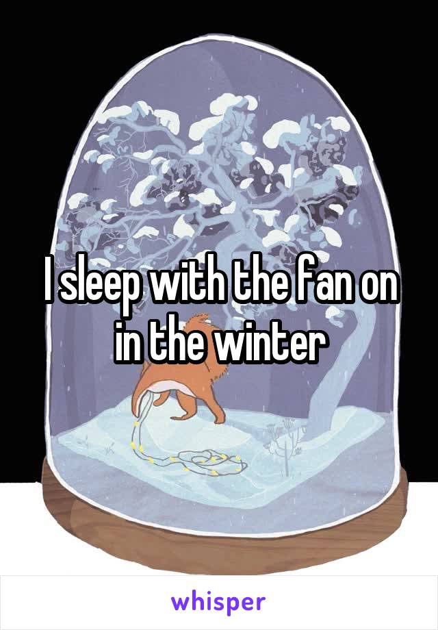 I sleep with the fan on in the winter