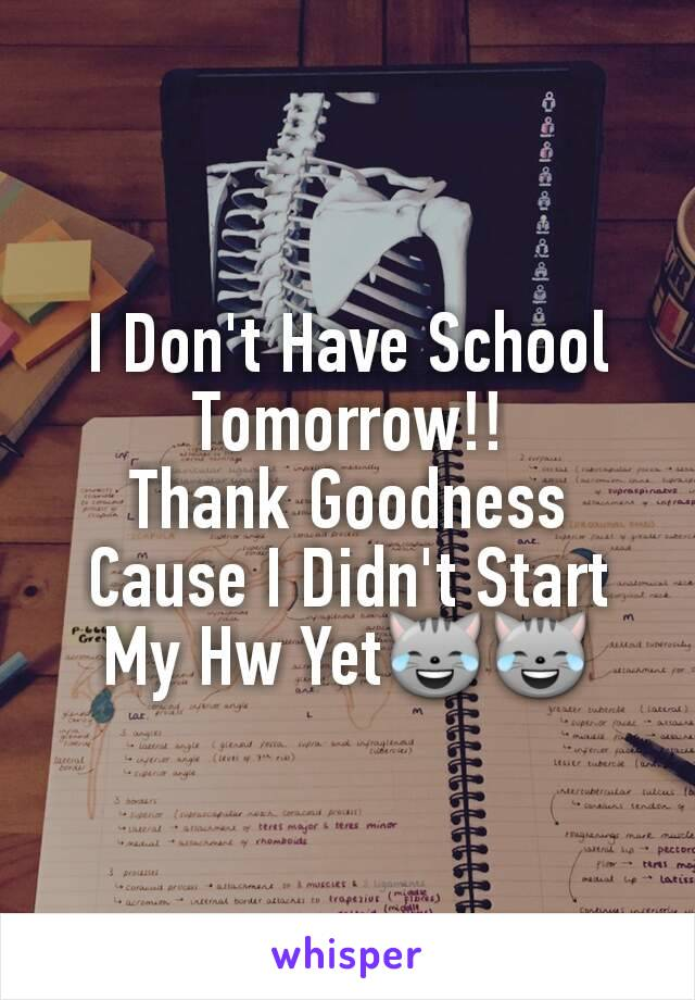 I Don't Have School Tomorrow!! Thank Goodness Cause I Didn't Start My Hw Yet😹😹