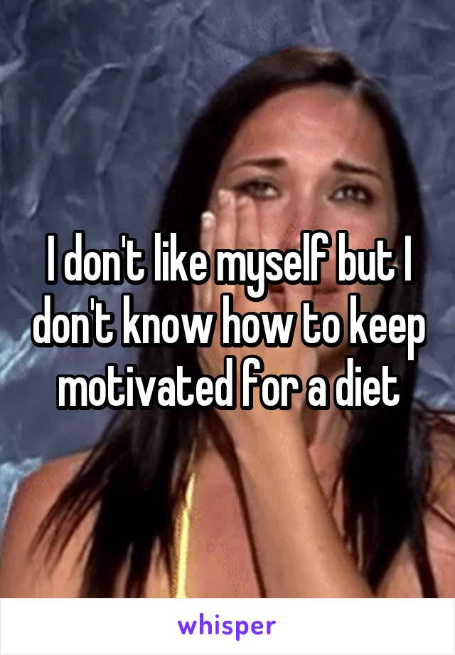 I don't like myself but I don't know how to keep motivated for a diet