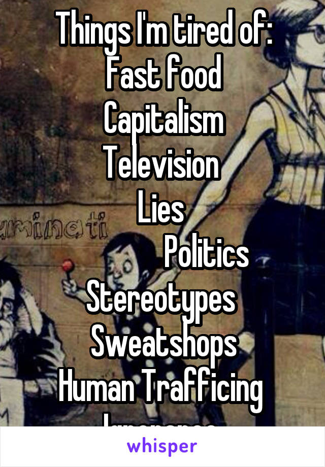 Things I'm tired of: Fast food Capitalism Television  Lies                 Politics  Stereotypes  Sweatshops Human Trafficing  Ignorance