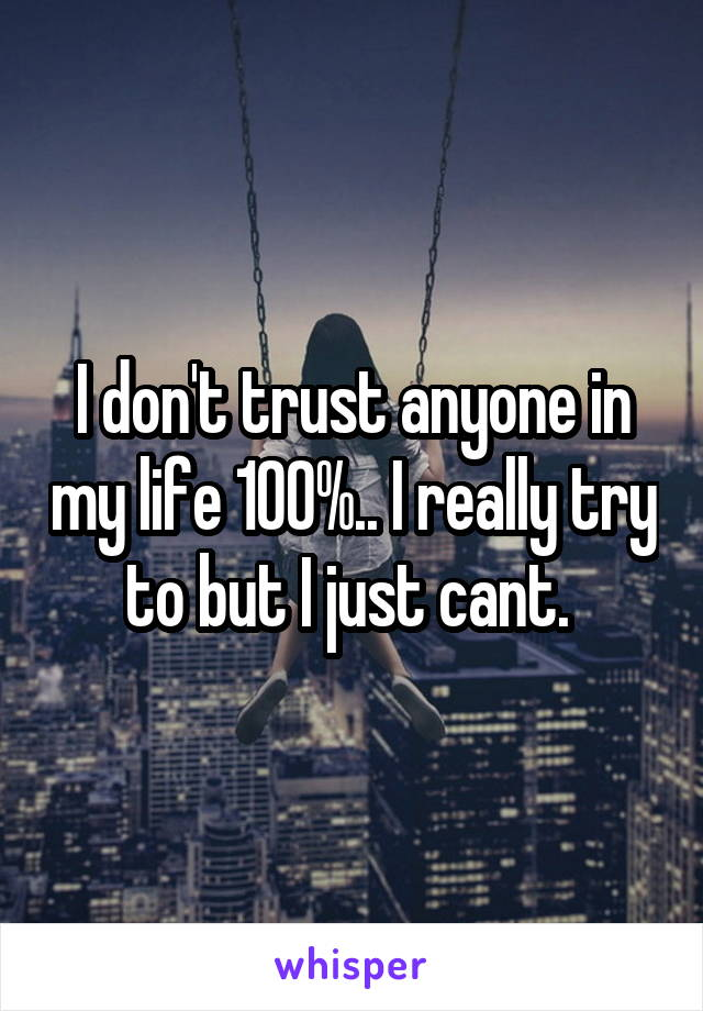 I don't trust anyone in my life 100%.. I really try to but I just cant.